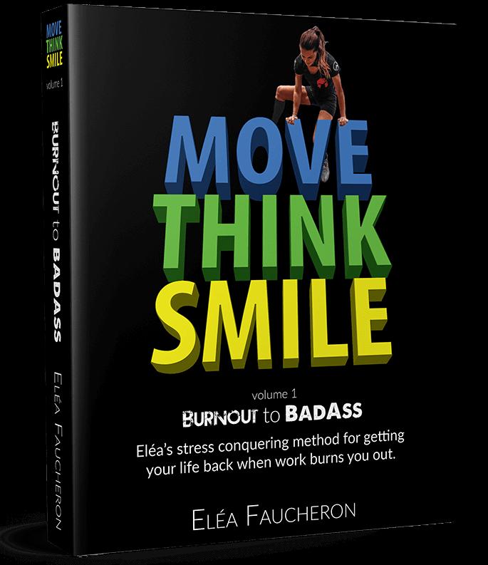 MOVE THINK SMILE Volume 1: Burnout to BadAss by Elea Faucheron